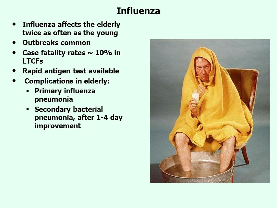 Influenza Influenza affects the elderly twice as often as the young Outbreaks common Case fatality rates ~ 10% in LTCFs Rapid antigen test available Complications in elderly:  Primary influenza pneumonia  Secondary bacterial pneumonia, after 1-4 day improvement