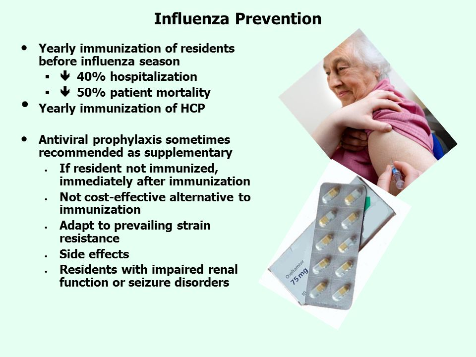 Influenza Prevention Yearly immunization of residents before influenza season   40% hospitalization   50% patient mortality Yearly immunization of HCP Antiviral prophylaxis sometimes recommended as supplementary If resident not immunized, immediately after immunization Not cost-effective alternative to immunization Adapt to prevailing strain resistance Side effects Residents with impaired renal function or seizure disorders