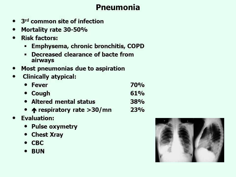 Pneumonia 3 rd common site of infection Mortality rate 30-50% Risk factors:  Emphysema, chronic bronchitis, COPD  Decreased clearance of bacte from airways Most pneumonias due to aspiration Clinically atypical: Fever 70% Cough 61% Altered mental status38%  respiratory rate >30/mn23% Evaluation: Pulse oxymetry Chest Xray CBC BUN