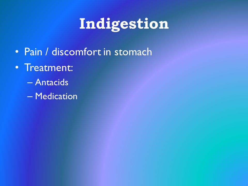 Indigestion Pain / discomfort in stomach Treatment: – Antacids – Medication