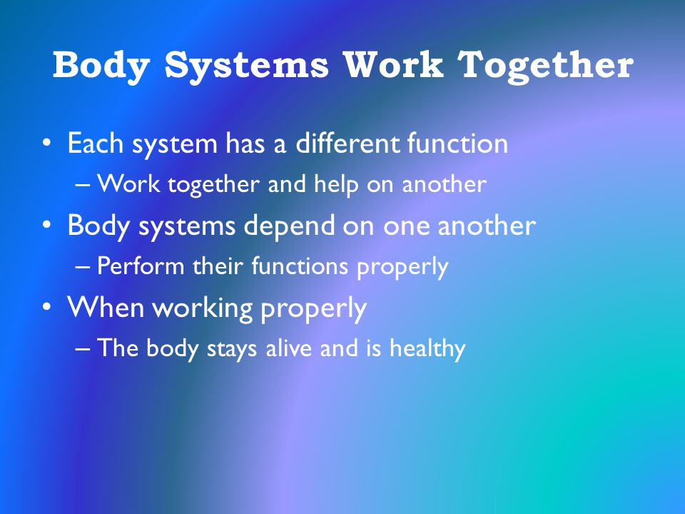 Body Systems Work Together Each system has a different function – Work together and help on another Body systems depend on one another – Perform their