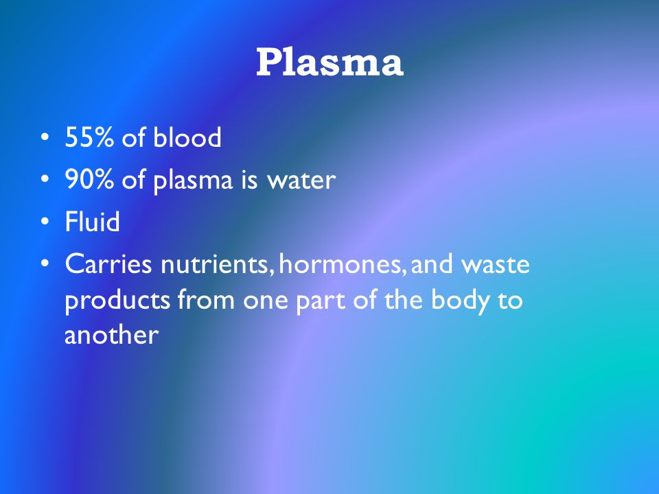 Plasma 55% of blood 90% of plasma is water Fluid Carries nutrients, hormones, and waste products from one part of the body to another