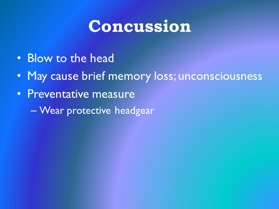 Concussion Blow to the head May cause brief memory loss; unconsciousness Preventative measure – Wear protective headgear