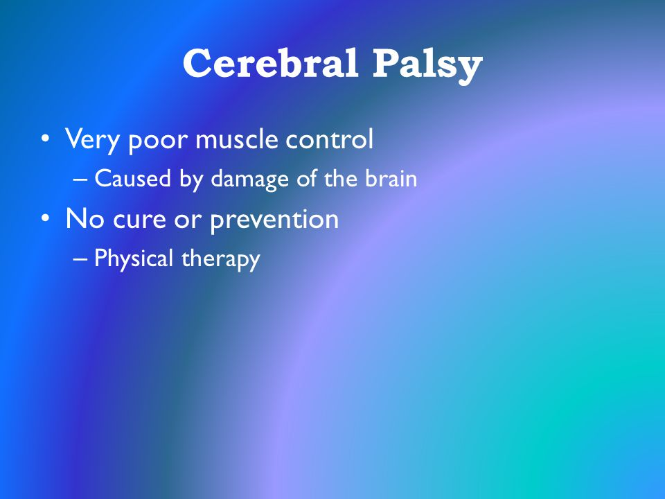 Cerebral Palsy Very poor muscle control – Caused by damage of the brain No cure or prevention – Physical therapy