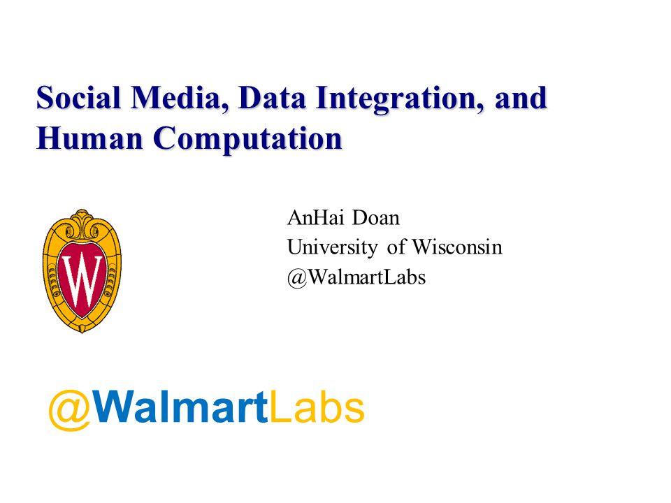 AnHai Doan University of Wisconsin @WalmartLabs Social Media, Data Integration, and Human Computation @WalmartLabs