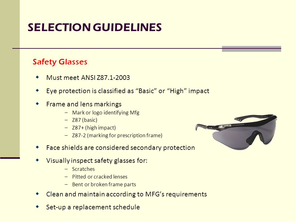 SELECTION GUIDELINES  Must meet ANSI Z87.1-2003  Eye protection is classified as Basic or High impact  Frame and lens markings –Mark or logo identifying Mfg –Z87 (basic) –Z87+ (high impact) –Z87-2 (marking for prescription frame)  Face shields are considered secondary protection  Visually inspect safety glasses for: –Scratches –Pitted or cracked lenses –Bent or broken frame parts  Clean and maintain according to MFG's requirements  Set-up a replacement schedule Safety Glasses
