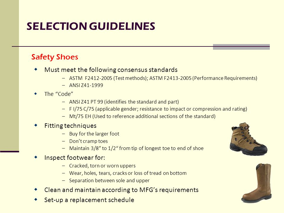 SELECTION GUIDELINES  Must meet the following consensus standards –ASTM F2412-2005 (Test methods); ASTM F2413-2005 (Performance Requirements) –ANSI Z41-1999  The Code –ANSI Z41 PT 99 (identifies the standard and part) –F I/75 C/75 (applicable gender; resistance to impact or compression and rating) –Mt/75 EH (Used to reference additional sections of the standard)  Fitting techniques –Buy for the larger foot –Don't cramp toes –Maintain 3/8 to 1/2 from tip of longest toe to end of shoe  Inspect footwear for: –Cracked, torn or worn uppers –Wear, holes, tears, cracks or loss of tread on bottom –Separation between sole and upper  Clean and maintain according to MFG's requirements  Set-up a replacement schedule Safety Shoes