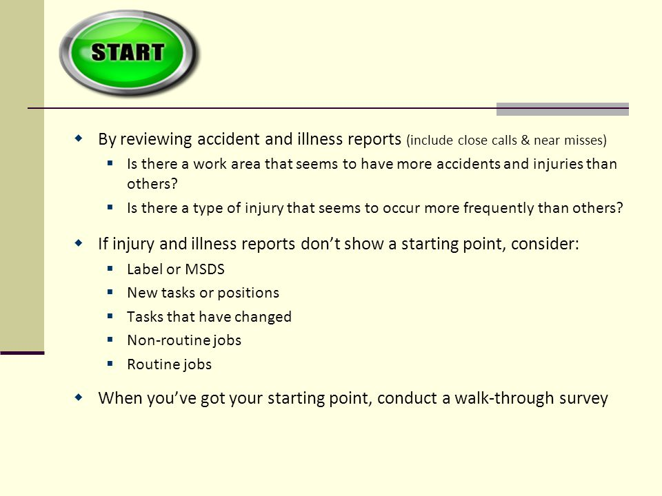  By reviewing accident and illness reports (include close calls & near misses)  Is there a work area that seems to have more accidents and injuries than others.