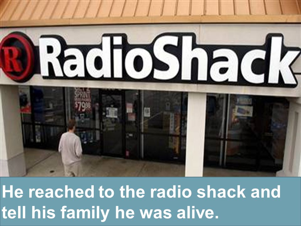 He reached to the radio shack and tell his family he was alive.