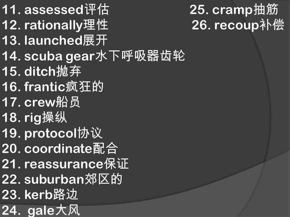11. assessed 评估 25. cramp 抽筋 12. rationally 理性 26. recoup 补偿 13. launched 展开 14. scuba gear 水下呼吸器齿轮 15. ditch 抛弃 16. frantic 疯狂的 17. crew 船员 18. rig 操