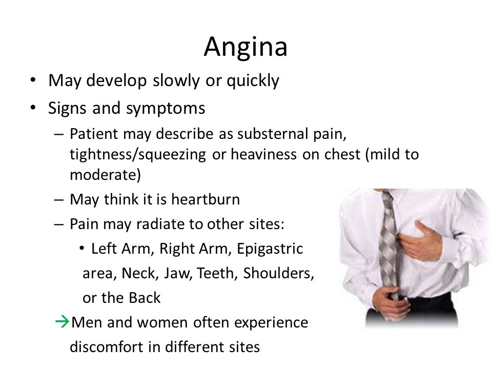 Angina May develop slowly or quickly Signs and symptoms – Patient may describe as substernal pain, tightness/squeezing or heaviness on chest (mild to moderate) – May think it is heartburn – Pain may radiate to other sites: Left Arm, Right Arm, Epigastric area, Neck, Jaw, Teeth, Shoulders, or the Back  Men and women often experience discomfort in different sites
