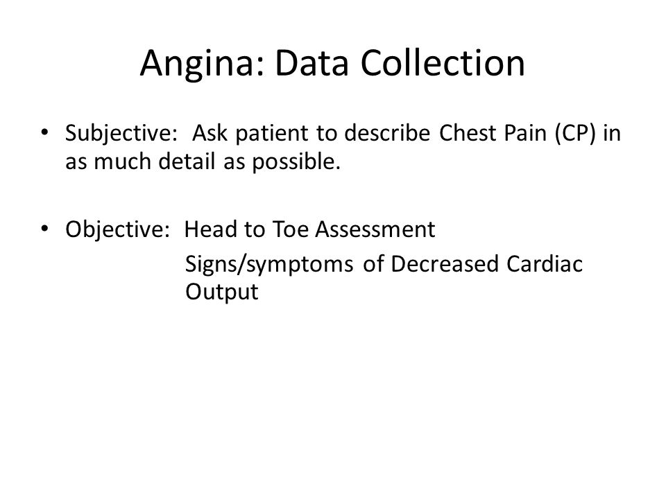 Angina: Data Collection Subjective: Ask patient to describe Chest Pain (CP) in as much detail as possible.