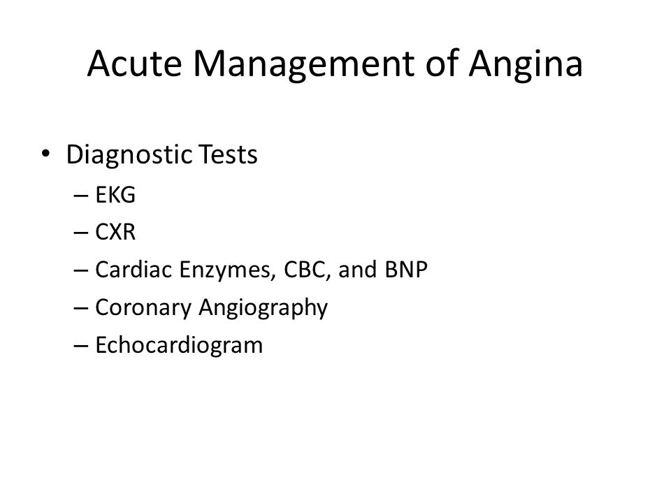 Acute Management of Angina Diagnostic Tests – EKG – CXR – Cardiac Enzymes, CBC, and BNP – Coronary Angiography – Echocardiogram