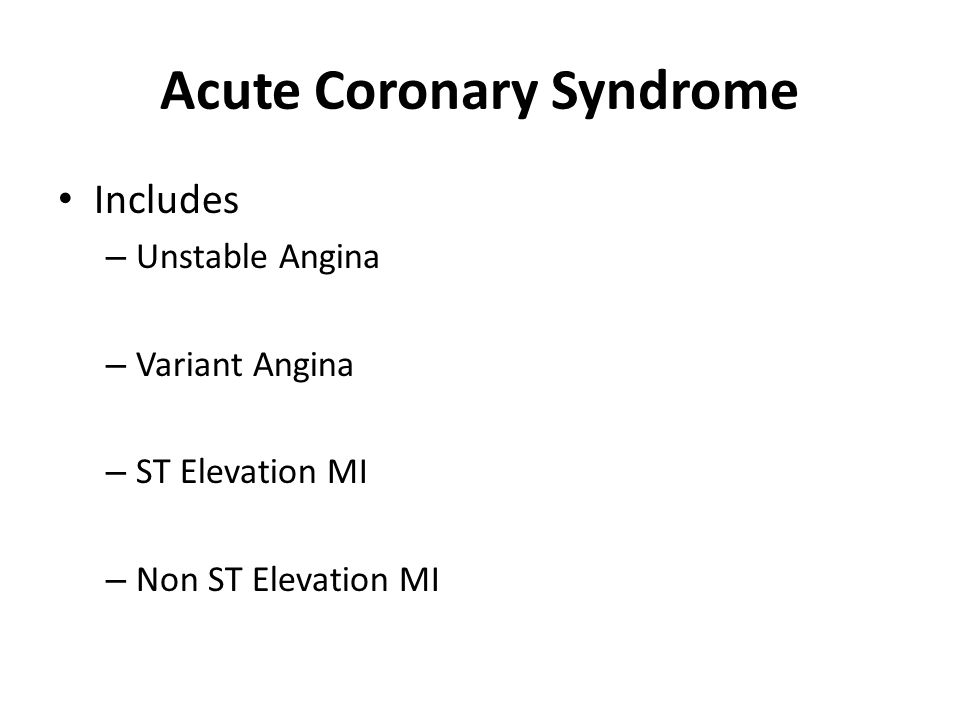 Acute Coronary Syndrome Includes – Unstable Angina – Variant Angina – ST Elevation MI – Non ST Elevation MI