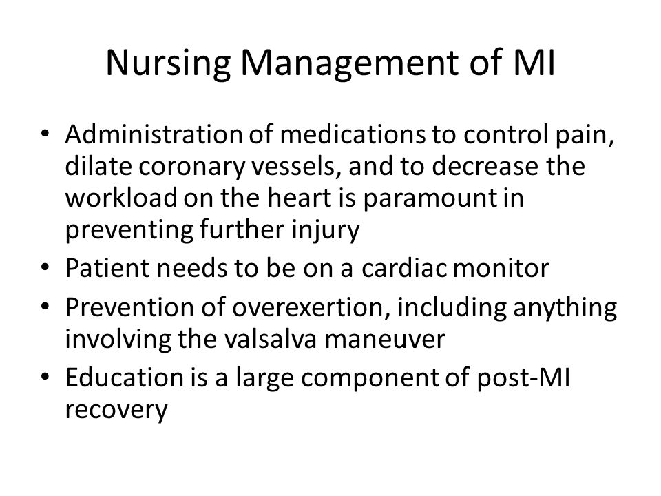 Nursing Management of MI Administration of medications to control pain, dilate coronary vessels, and to decrease the workload on the heart is paramount in preventing further injury Patient needs to be on a cardiac monitor Prevention of overexertion, including anything involving the valsalva maneuver Education is a large component of post-MI recovery