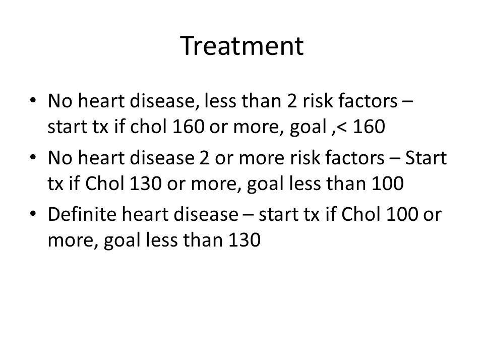 Treatment No heart disease, less than 2 risk factors – start tx if chol 160 or more, goal,< 160 No heart disease 2 or more risk factors – Start tx if Chol 130 or more, goal less than 100 Definite heart disease – start tx if Chol 100 or more, goal less than 130