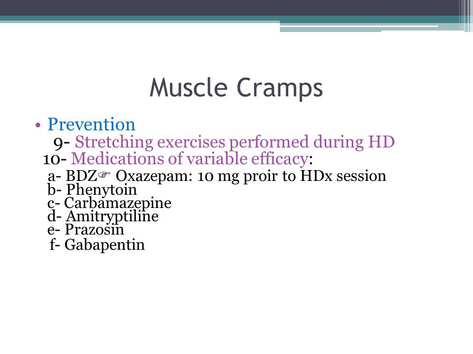 Muscle Cramps Prevention 9- Stretching exercises performed during HD 10- Medications of variable efficacy: a- BDZ  Oxazepam: 10 mg proir to HDx session b- Phenytoin c- Carbamazepine d- Amitryptiline e- Prazosin f- Gabapentin