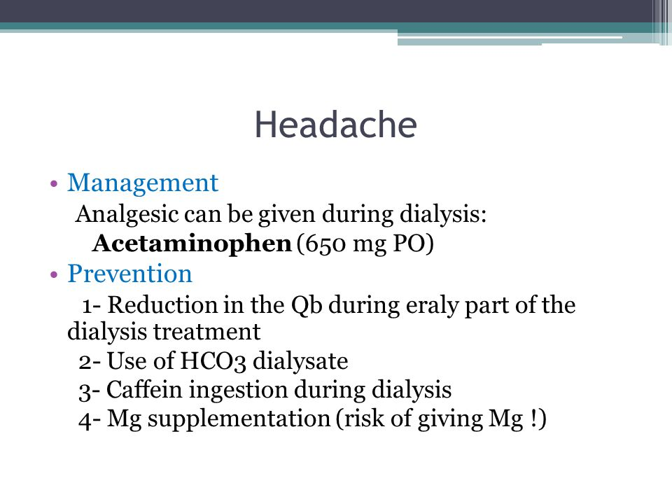 Headache Management Analgesic can be given during dialysis: Acetaminophen (650 mg PO) Prevention 1- Reduction in the Qb during eraly part of the dialysis treatment 2- Use of HCO3 dialysate 3- Caffein ingestion during dialysis 4- Mg supplementation (risk of giving Mg !).