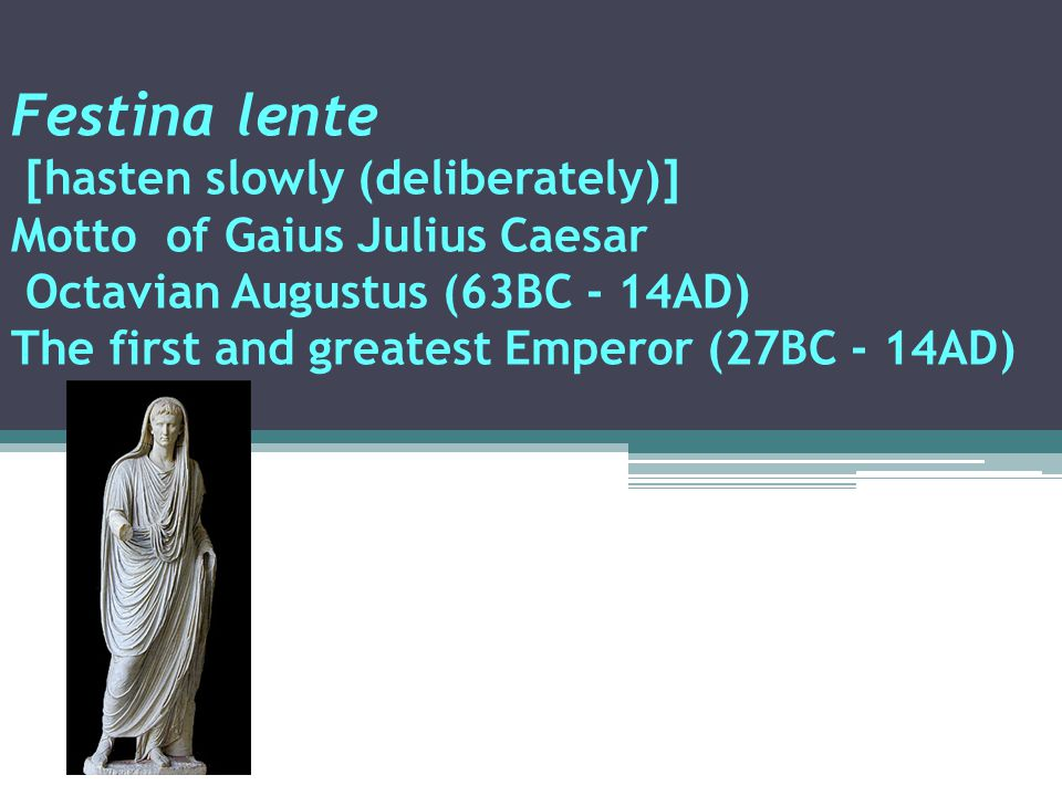 Festina lente [hasten slowly (deliberately)] Motto of Gaius Julius Caesar Octavian Augustus (63BC - 14AD) The first and greatest Emperor (27BC - 14AD) This Latin motto should be written on a wall of every hemodialysis room