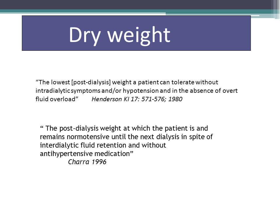 The lowest [post-dialysis] weight a patient can tolerate without intradialytic symptoms and/or hypotension and in the absence of overt fluid overload Henderson KI 17: 571-576; 1980 Dry weight The post-dialysis weight at which the patient is and remains normotensive until the next dialysis in spite of interdialytic fluid retention and without antihypertensive medication Charra 1996