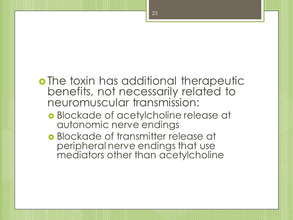 The toxin has additional therapeutic benefits, not necessarily related to neuromuscular transmission:  Blockade of acetylcholine release at autonom