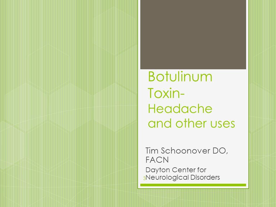 Botulinum Toxin- Headache and other uses Tim Schoonover DO, FACN Dayton Center for Neurological Disorders 3