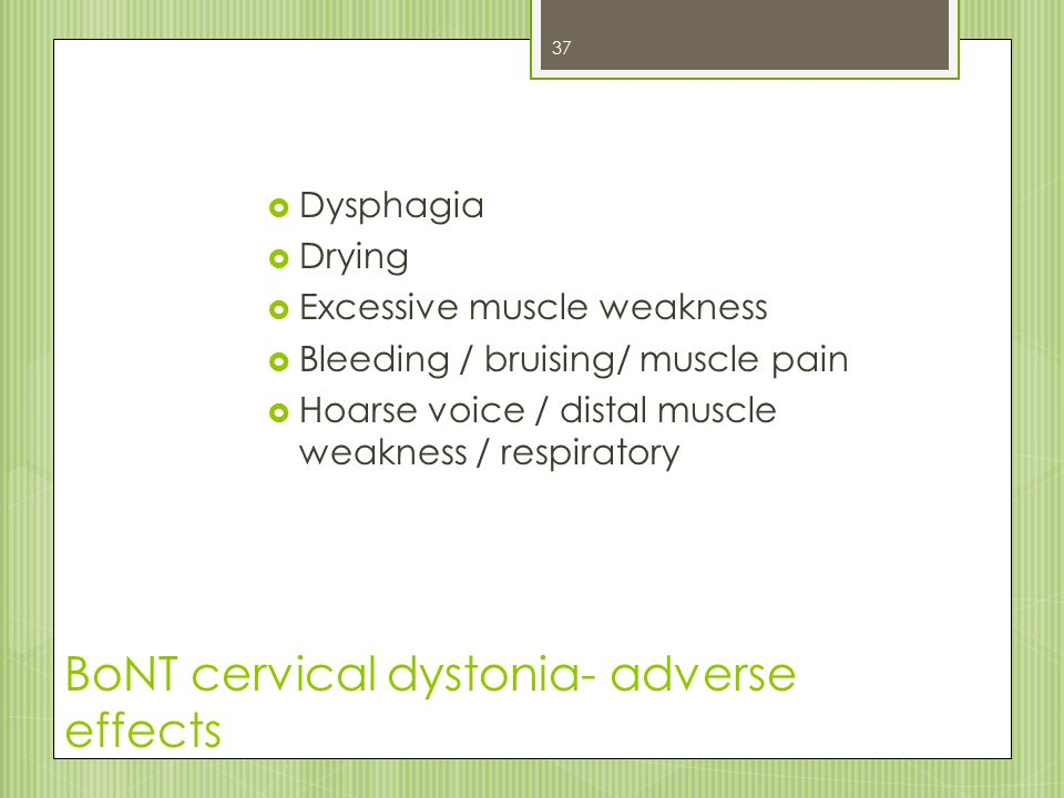 BoNT cervical dystonia- adverse effects  Dysphagia  Drying  Excessive muscle weakness  Bleeding / bruising/ muscle pain  Hoarse voice / distal mu