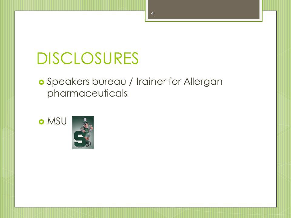 DISCLOSURES  Speakers bureau / trainer for Allergan pharmaceuticals  MSU 4