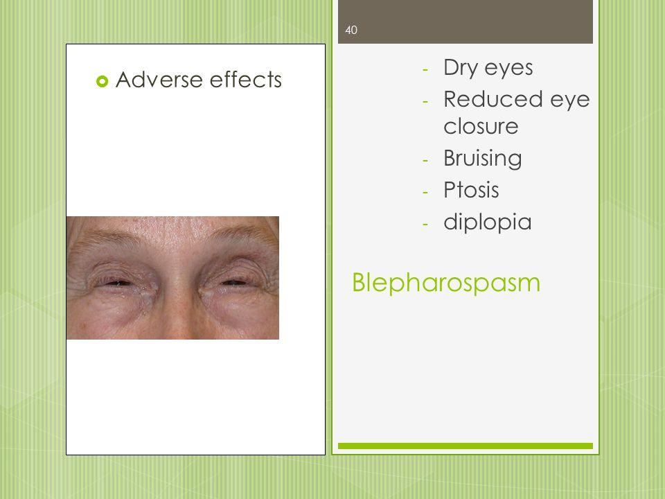 40  Adverse effects Blepharospasm - Dry eyes - Reduced eye closure - Bruising - Ptosis - diplopia