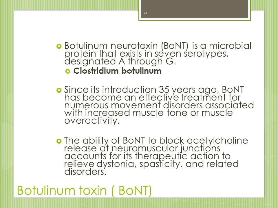 Botulinum toxin ( BoNT)  Botulinum neurotoxin (BoNT) is a microbial protein that exists in seven serotypes, designated A through G.  Clostridium bot