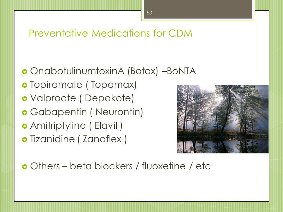 Preventative Medications for CDM  OnabotulinumtoxinA (Botox) –BoNTA  Topiramate ( Topamax)  Valproate ( Depakote)  Gabapentin ( Neurontin)  Amitr