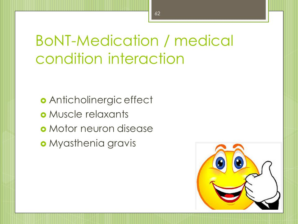 BoNT-Medication / medical condition interaction  Anticholinergic effect  Muscle relaxants  Motor neuron disease  Myasthenia gravis 62