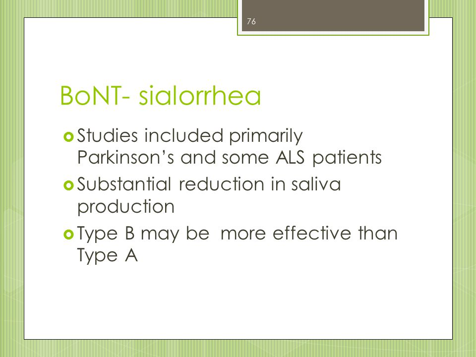 BoNT- sialorrhea  Studies included primarily Parkinson's and some ALS patients  Substantial reduction in saliva production  Type B may be more effe