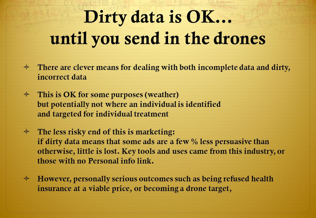 Dirty data is OK… until you send in the drones  There are clever means for dealing with both incomplete data and dirty, incorrect data  This is OK for some purposes (weather) but potentially not where an individual is identified and targeted for individual treatment  The less risky end of this is marketing: if dirty data means that some ads are a few % less persuasive than otherwise, little is lost.