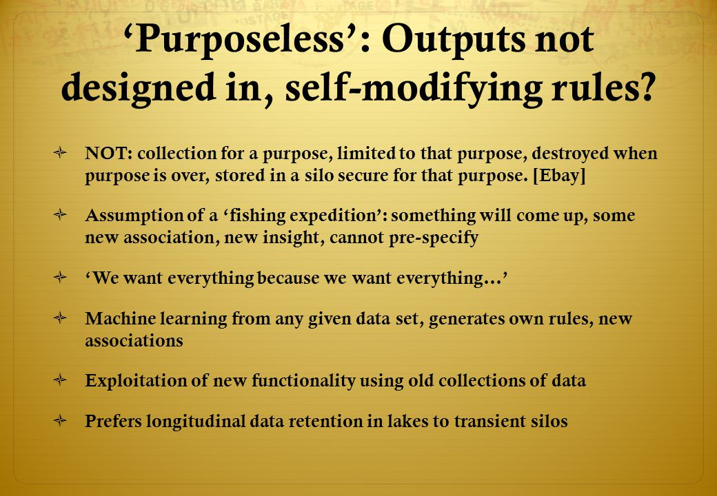 'Purposeless': Outputs not designed in, self-modifying rules?  NOT: collection for a purpose, limited to that purpose, destroyed when purpose is over