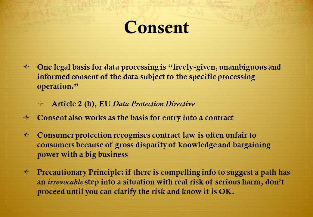 Consent  One legal basis for data processing is freely-given, unambiguous and informed consent of the data subject to the specific processing operation.  Article 2 (h), EU Data Protection Directive  Consent also works as the basis for entry into a contract  Consumer protection recognises contract law is often unfair to consumers because of gross disparity of knowledge and bargaining power with a big business  Precautionary Principle: if there is compelling info to suggest a path has an irrevocable step into a situation with real risk of serious harm, don't proceed until you can clarify the risk and know it is OK.