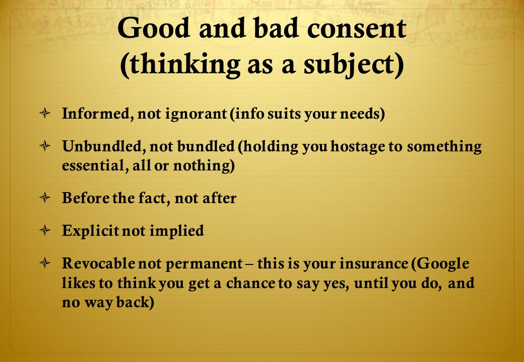Good and bad consent (thinking as a subject)  Informed, not ignorant (info suits your needs)  Unbundled, not bundled (holding you hostage to something essential, all or nothing)  Before the fact, not after  Explicit not implied  Revocable not permanent – this is your insurance (Google likes to think you get a chance to say yes, until you do, and no way back)
