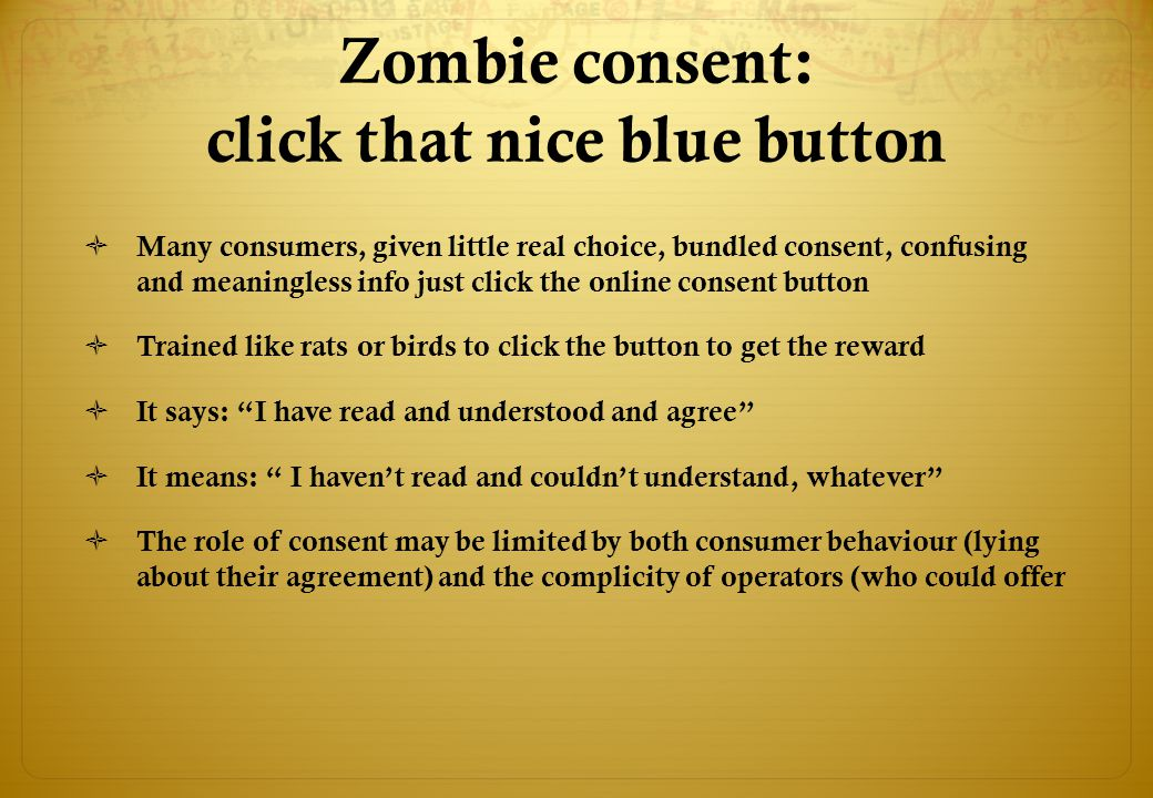 Zombie consent: click that nice blue button  Many consumers, given little real choice, bundled consent, confusing and meaningless info just click the online consent button  Trained like rats or birds to click the button to get the reward  It says: I have read and understood and agree  It means: I haven't read and couldn't understand, whatever  The role of consent may be limited by both consumer behaviour (lying about their agreement) and the complicity of operators (who could offer