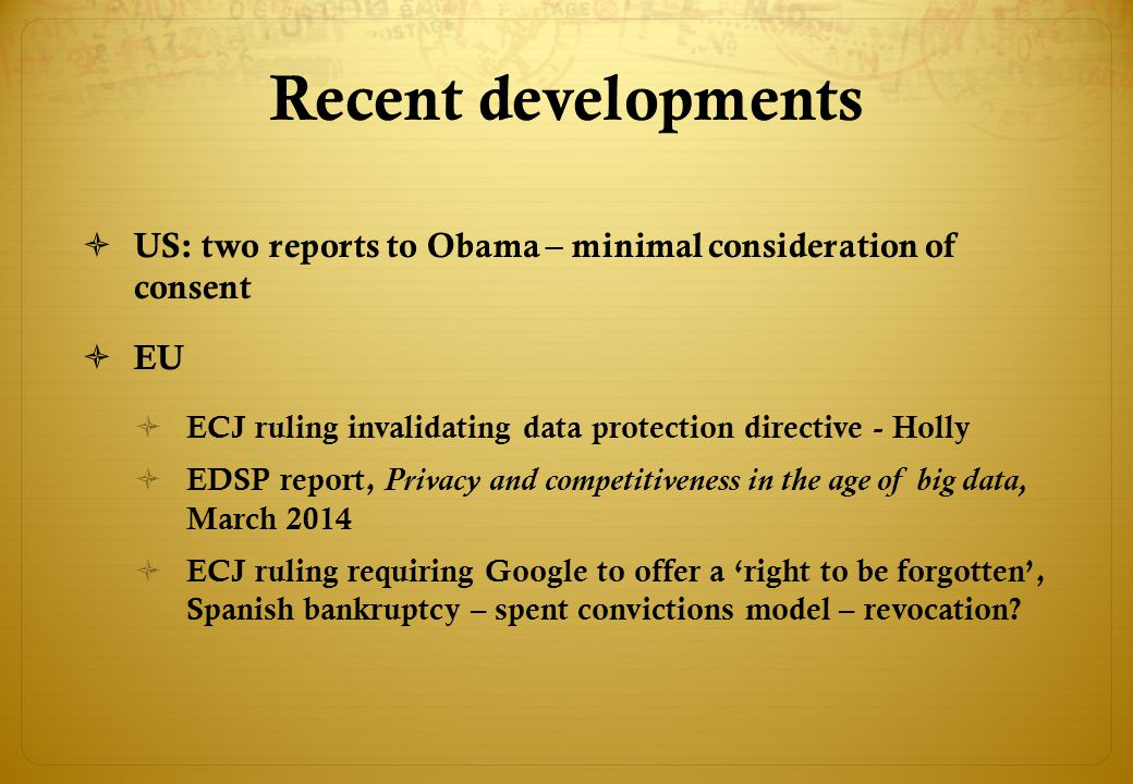 Recent developments  US: two reports to Obama – minimal consideration of consent  EU  ECJ ruling invalidating data protection directive - Holly  EDSP report, Privacy and competitiveness in the age of big data, March 2014  ECJ ruling requiring Google to offer a 'right to be forgotten', Spanish bankruptcy – spent convictions model – revocation