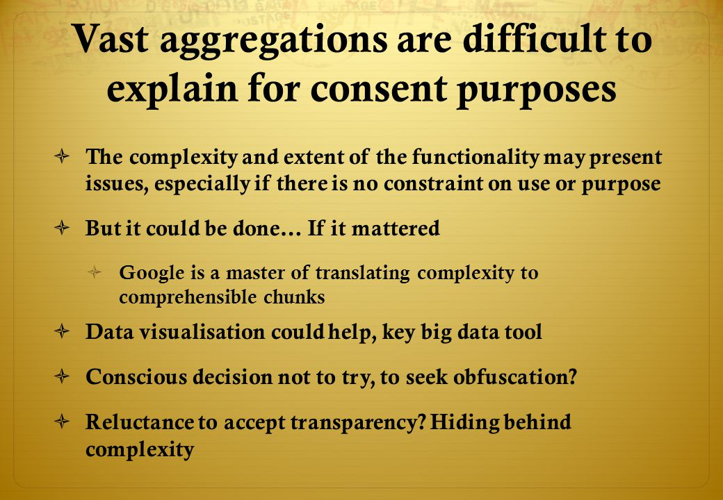 Vast aggregations are difficult to explain for consent purposes  The complexity and extent of the functionality may present issues, especially if there is no constraint on use or purpose  But it could be done… If it mattered  Google is a master of translating complexity to comprehensible chunks  Data visualisation could help, key big data tool  Conscious decision not to try, to seek obfuscation.