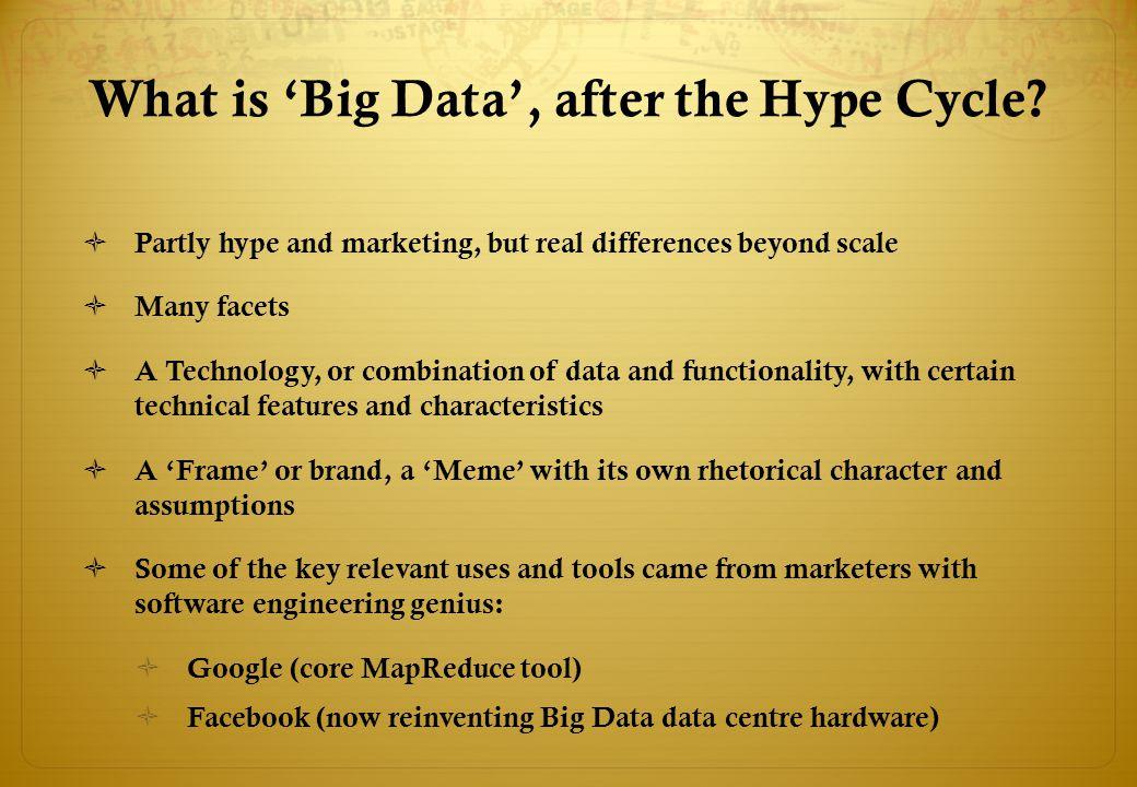 What is 'Big Data', after the Hype Cycle?  Partly hype and marketing, but real differences beyond scale  Many facets  A Technology, or combination