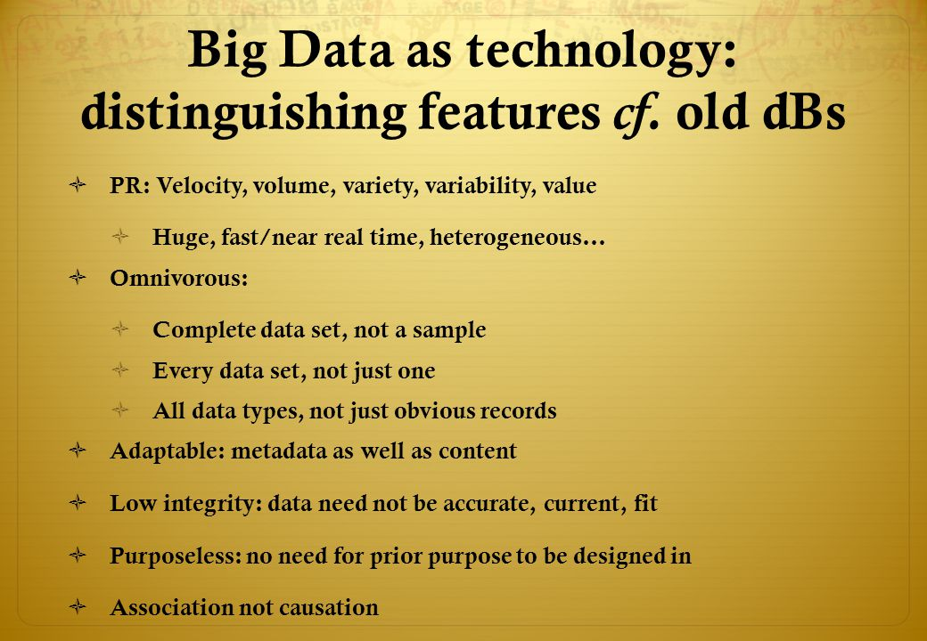 Big Data as technology: distinguishing features cf. old dBs  PR: Velocity, volume, variety, variability, value  Huge, fast/near real time, heterogen