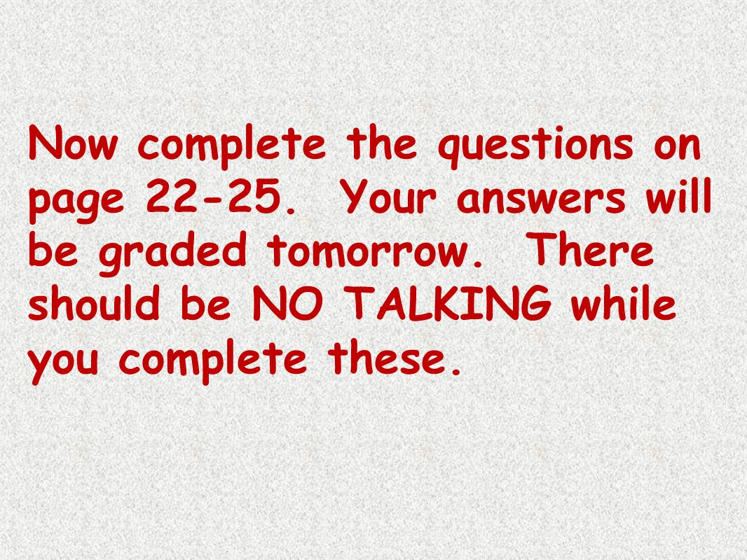 Now complete the questions on page 22-25. Your answers will be graded tomorrow. There should be NO TALKING while you complete these.