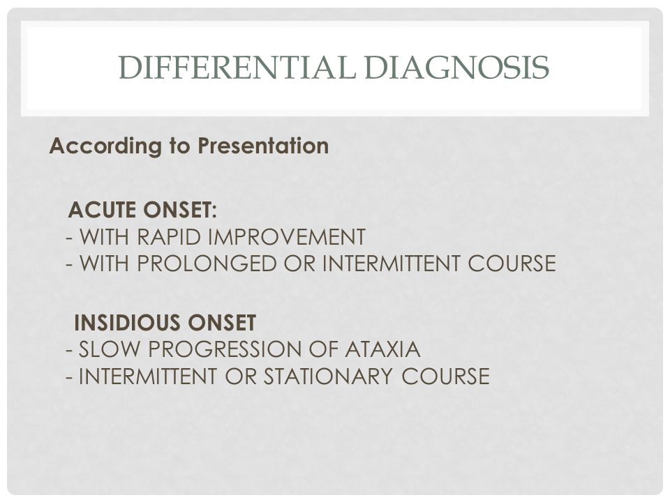 DIFFERENTIAL DIAGNOSIS According to Presentation ACUTE ONSET: - WITH RAPID IMPROVEMENT - WITH PROLONGED OR INTERMITTENT COURSE INSIDIOUS ONSET - SLOW PROGRESSION OF ATAXIA - INTERMITTENT OR STATIONARY COURSE
