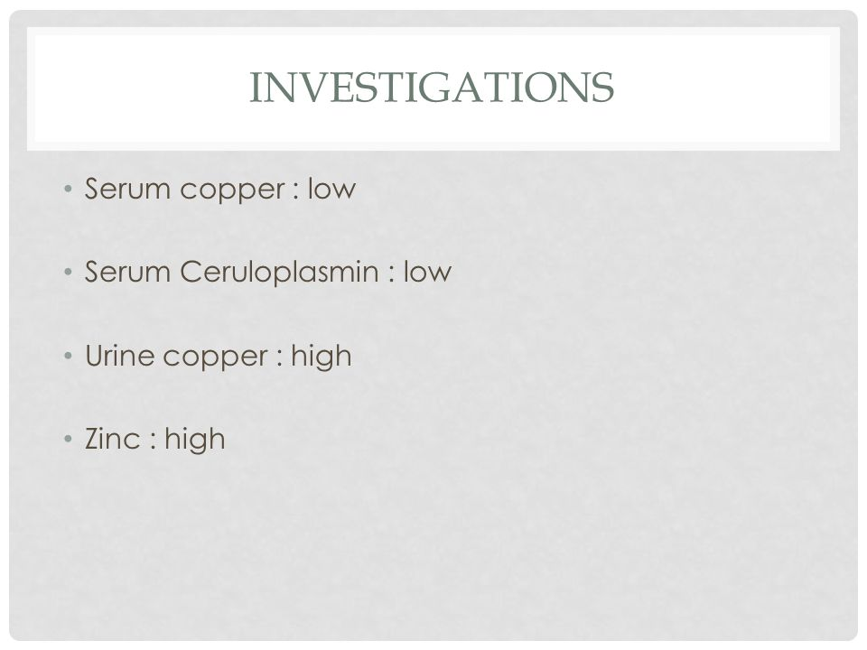 INVESTIGATIONS Serum copper : low Serum Ceruloplasmin : low Urine copper : high Zinc : high
