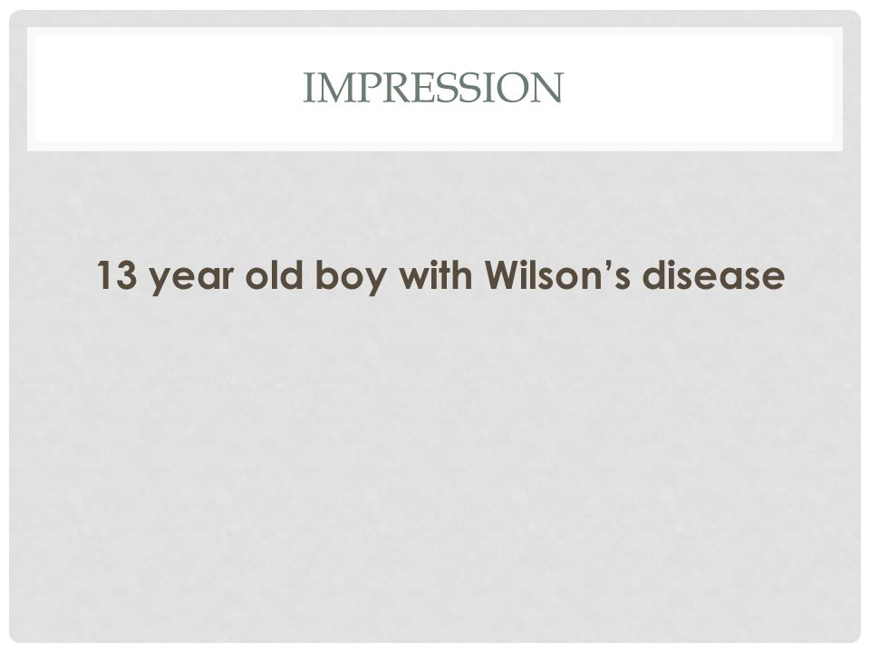 IMPRESSION 13 year old boy with Wilson's disease