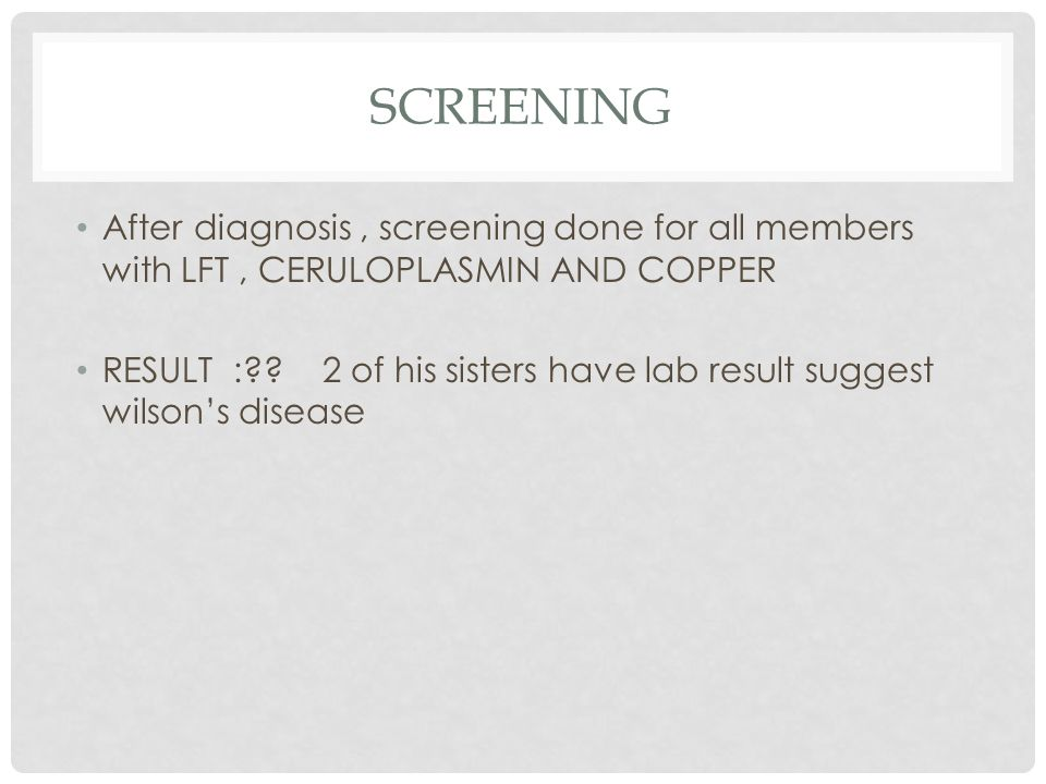 SCREENING After diagnosis, screening done for all members with LFT, CERULOPLASMIN AND COPPER RESULT : .