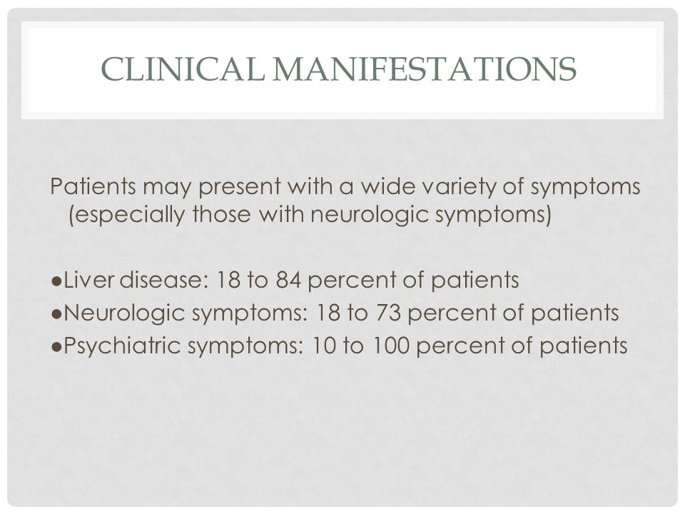 CLINICAL MANIFESTATIONS Patients may present with a wide variety of symptoms (especially those with neurologic symptoms) ●Liver disease: 18 to 84 percent of patients ●Neurologic symptoms: 18 to 73 percent of patients ●Psychiatric symptoms: 10 to 100 percent of patients