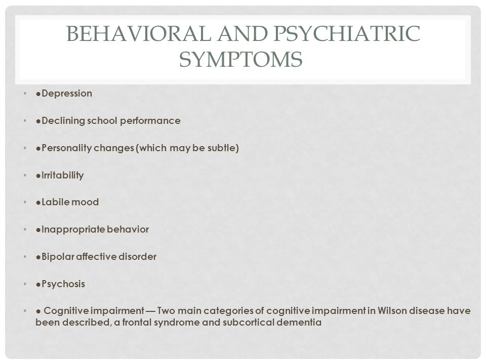 BEHAVIORAL AND PSYCHIATRIC SYMPTOMS ● Depression ●Declining school performance ●Personality changes (which may be subtle) ●Irritability ●Labile mood ●Inappropriate behavior ●Bipolar affective disorder ●Psychosis ● Cognitive impairment — Two main categories of cognitive impairment in Wilson disease have been described, a frontal syndrome and subcortical dementia