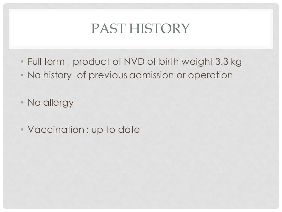PAST HISTORY Full term, product of NVD of birth weight 3.3 kg No history of previous admission or operation No allergy Vaccination : up to date